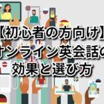 【初心者の方向け】オンライン英会話の効果と選び方